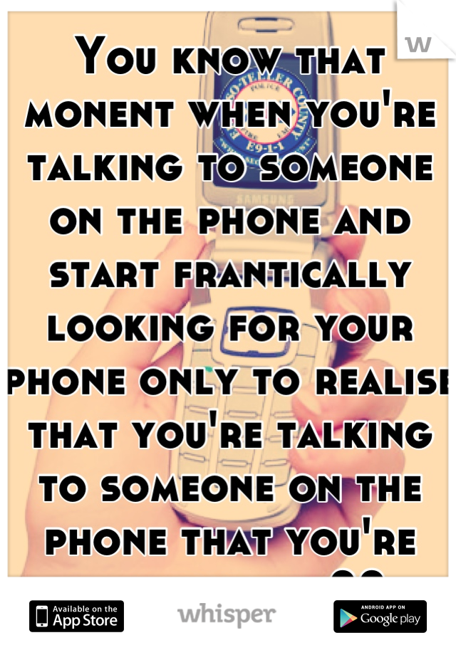 You know that monent when you're talking to someone on the phone and start frantically looking for your phone only to realise that you're talking to someone on the phone that you're looking for??