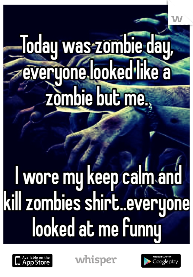 Today was zombie day, everyone looked like a zombie but me.    I wore my keep calm and kill zombies shirt..everyone looked at me funny