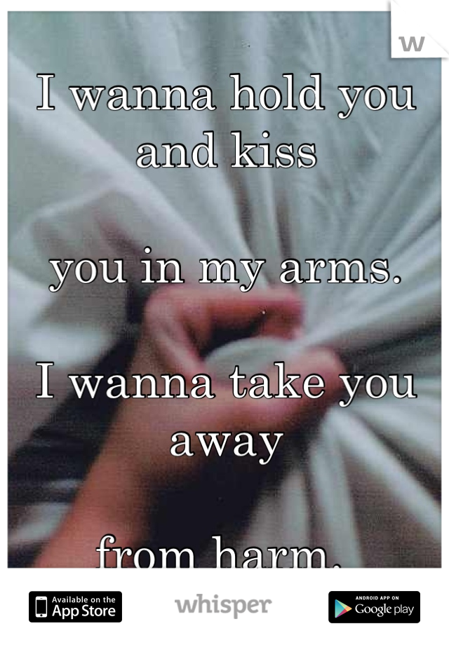 I wanna hold you and kiss   you in my arms.   I wanna take you away   from harm.