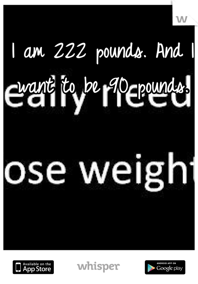 I am 222 pounds. And I want to be 90 pounds.