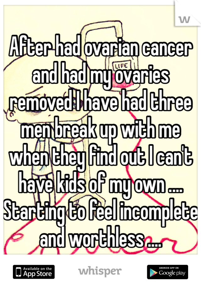After had ovarian cancer and had my ovaries removed I have had three men break up with me when they find out I can't have kids of my own .... Starting to feel incomplete and worthless ....