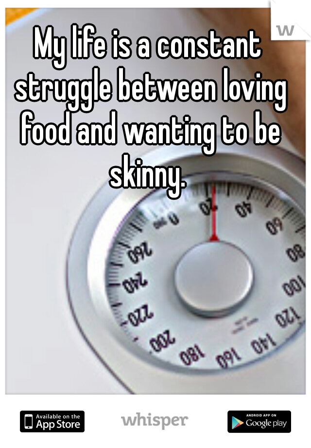 My life is a constant struggle between loving food and wanting to be skinny.