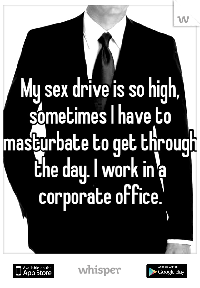 My sex drive is so high, sometimes I have to masturbate to get through the day. I work in a corporate office.