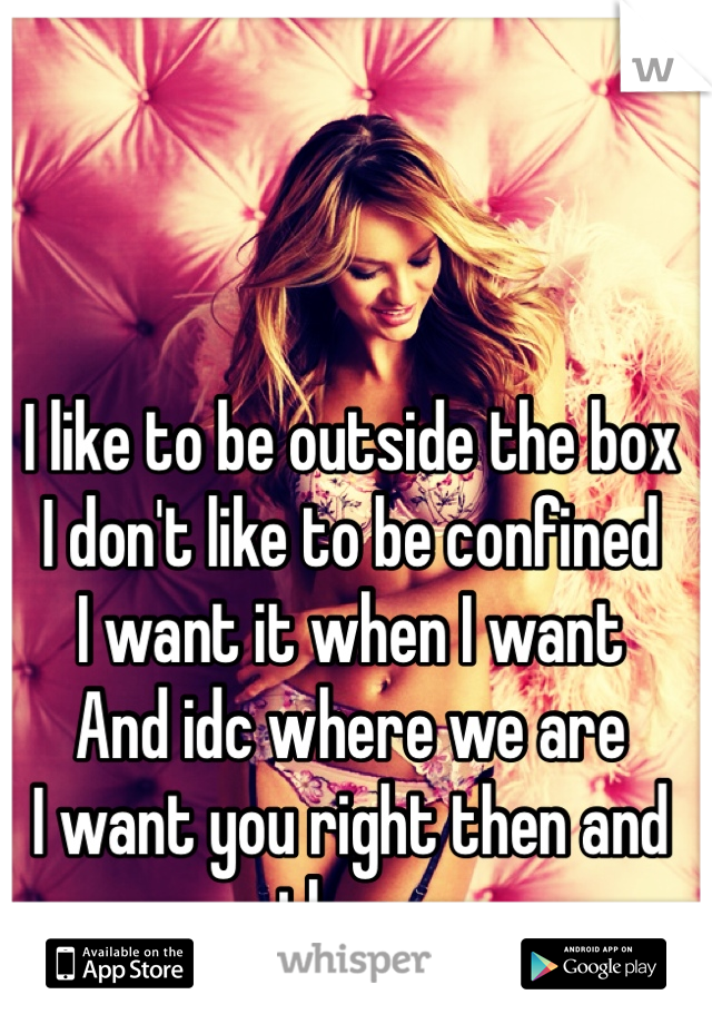 I like to be outside the box I don't like to be confined I want it when I want  And idc where we are I want you right then and there