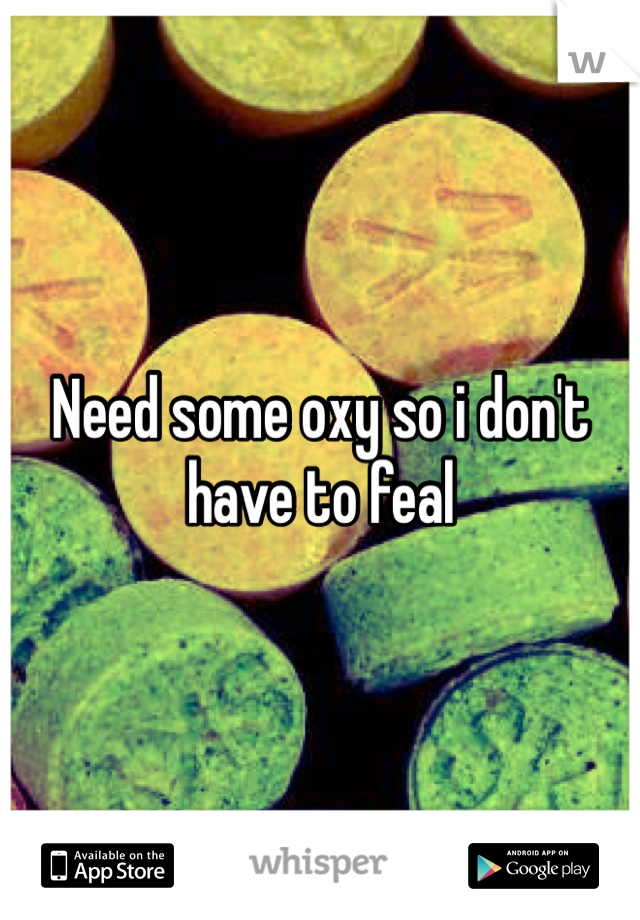 Need some oxy so i don't have to feal