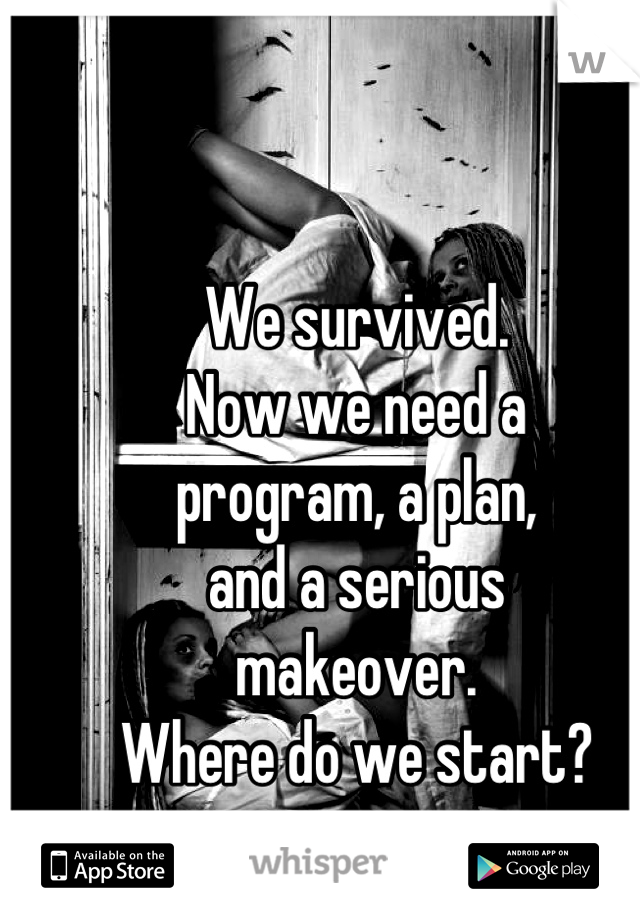 We survived. Now we need a program, a plan, and a serious makeover. Where do we start?