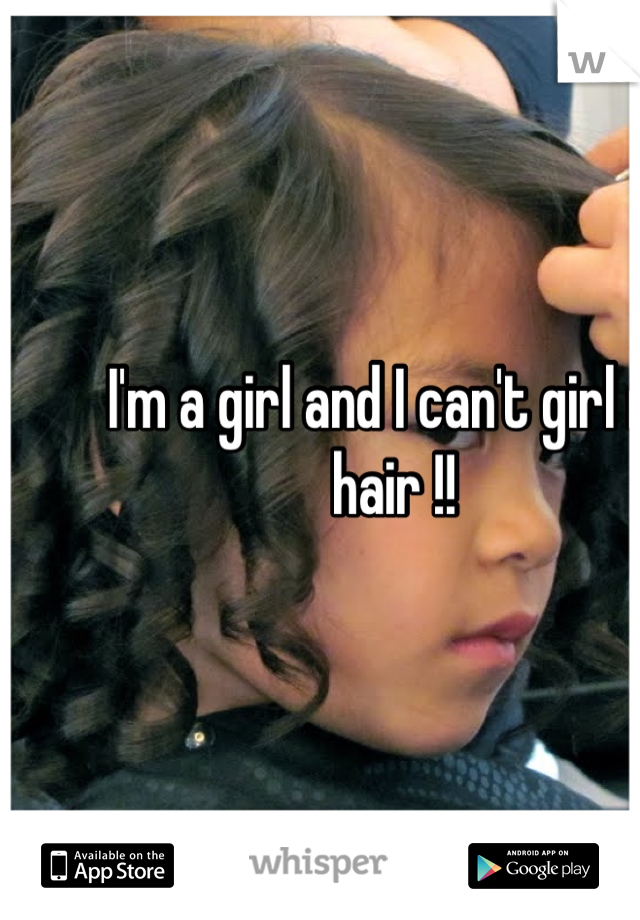 I'm a girl and I can't girl my hair !!