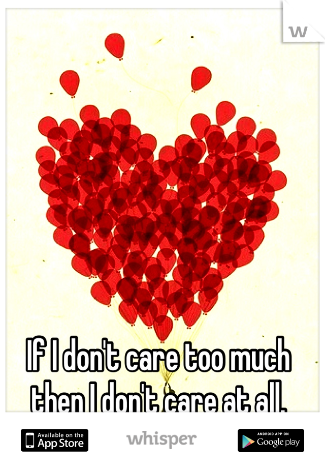If I don't care too much then I don't care at all.