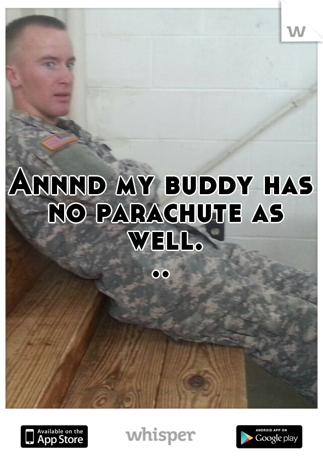 Annnd my buddy has no parachute as well...