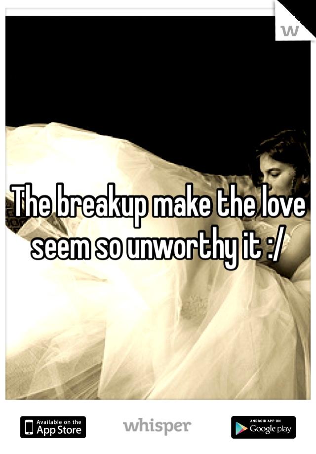 The breakup make the love seem so unworthy it :/