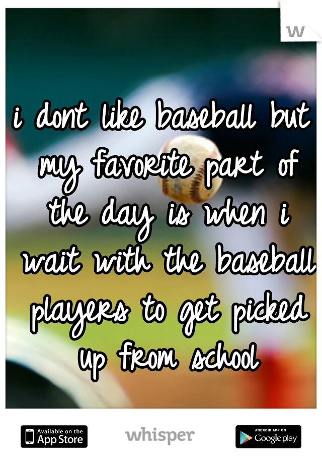 i dont like baseball but my favorite part of the day is when i wait with the baseball players to get picked up from school