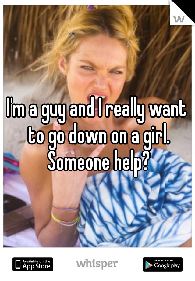 I'm a guy and I really want to go down on a girl. Someone help?