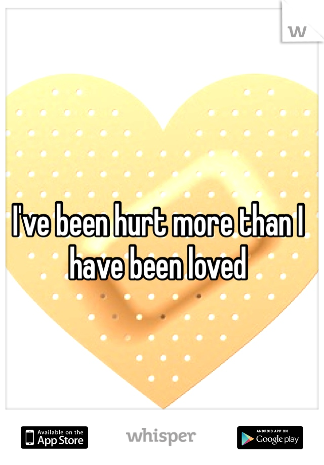 I've been hurt more than I have been loved