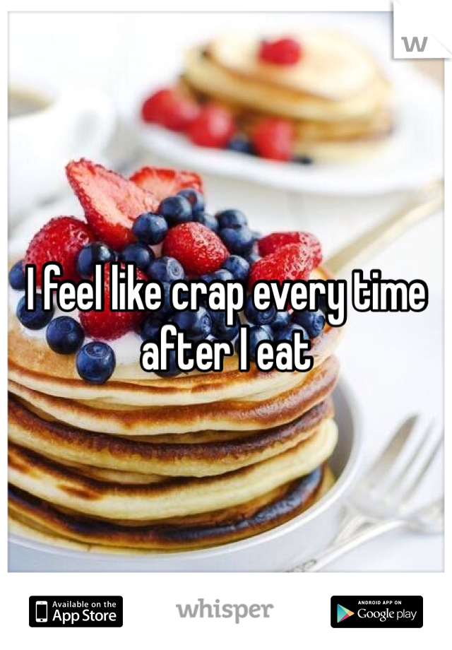 I feel like crap every time after I eat