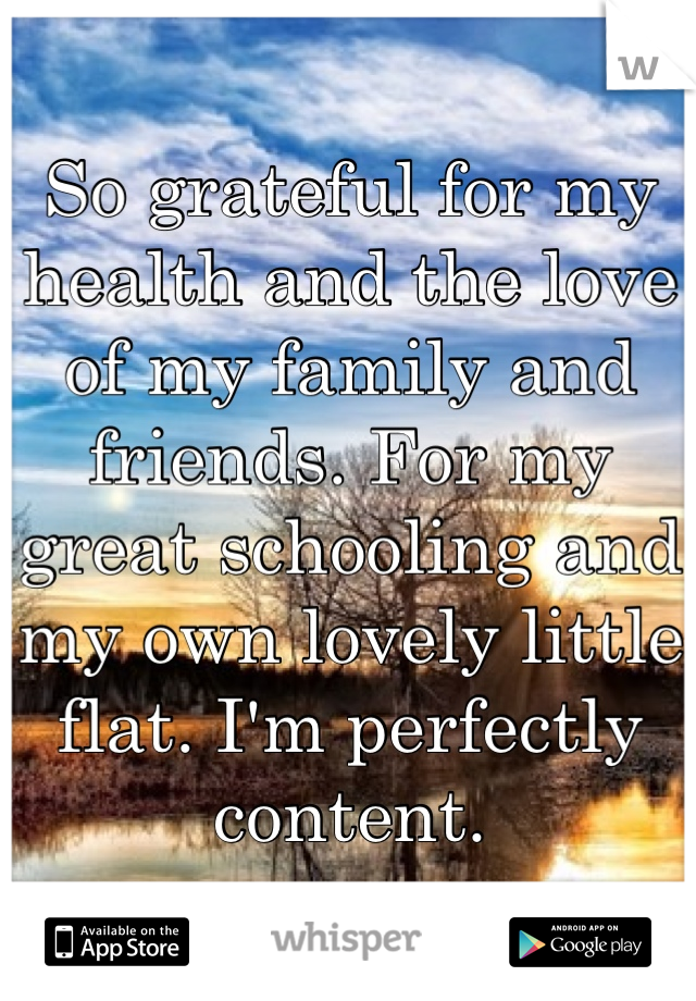 So grateful for my health and the love of my family and friends. For my great schooling and my own lovely little flat. I'm perfectly content.
