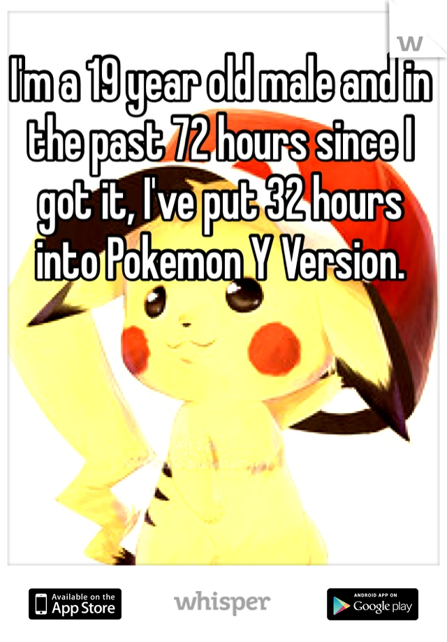 I'm a 19 year old male and in the past 72 hours since I got it, I've put 32 hours into Pokemon Y Version.