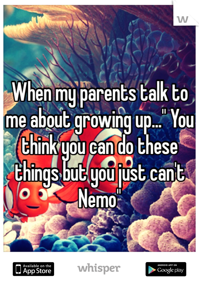 """When my parents talk to me about growing up..."""" You think you can do these things but you just can't Nemo"""""""