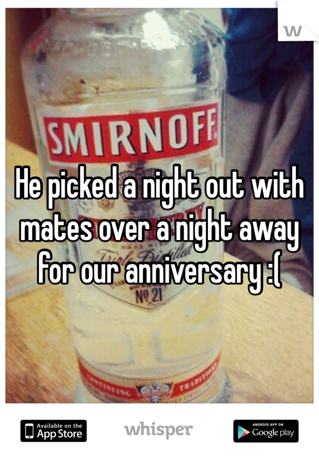 He picked a night out with mates over a night away for our anniversary :(