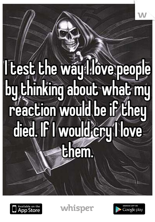 I test the way I love people by thinking about what my reaction would be if they died. If I would cry I love them.