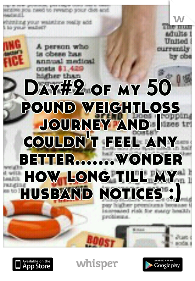 Day#2 of my 50 pound weightloss journey and I couldn't feel any better.......wonder how long till my husband notices :)