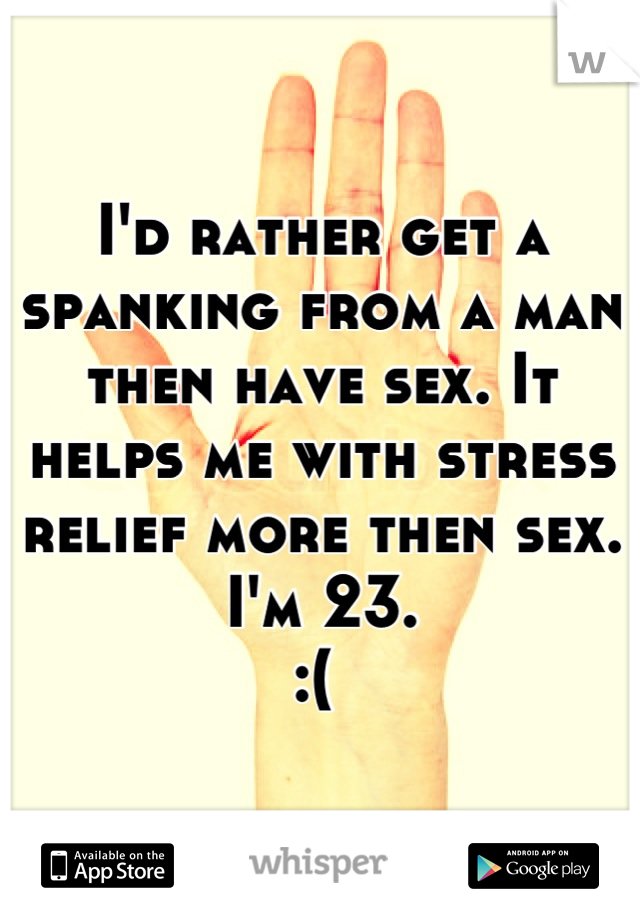 I'd rather get a spanking from a man then have sex. It helps me with stress relief more then sex. I'm 23.  :(