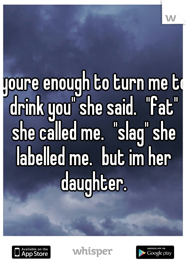 """""""youre enough to turn me to drink you"""" she said. """"fat"""" she called me. """"slag"""" she labelled me. but im her daughter."""