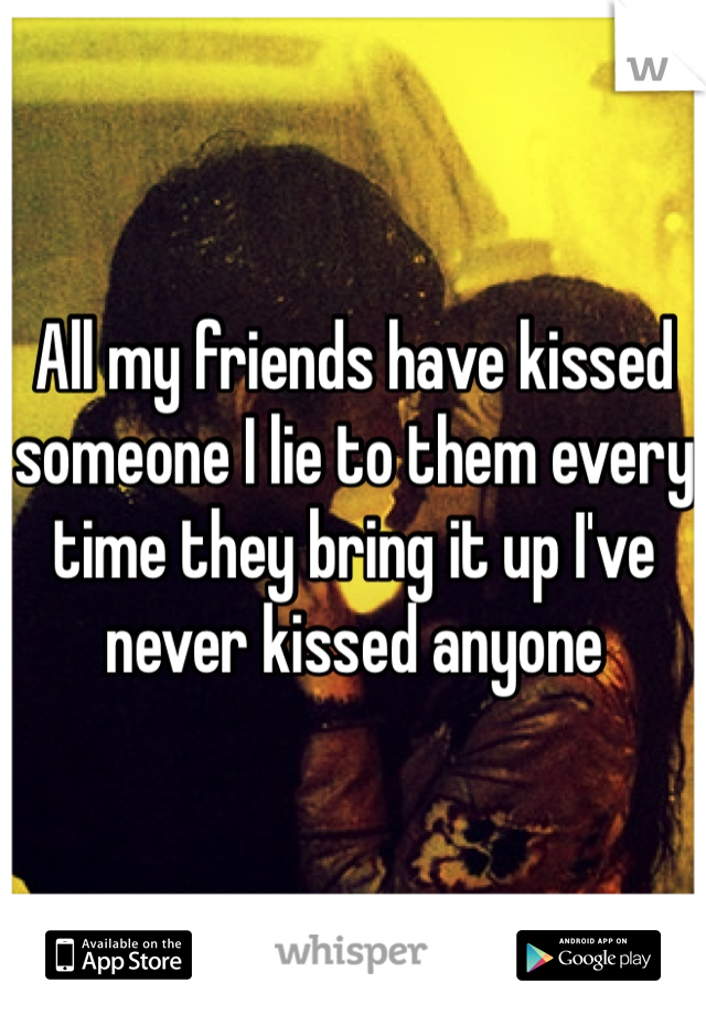All my friends have kissed someone I lie to them every time they bring it up I've never kissed anyone
