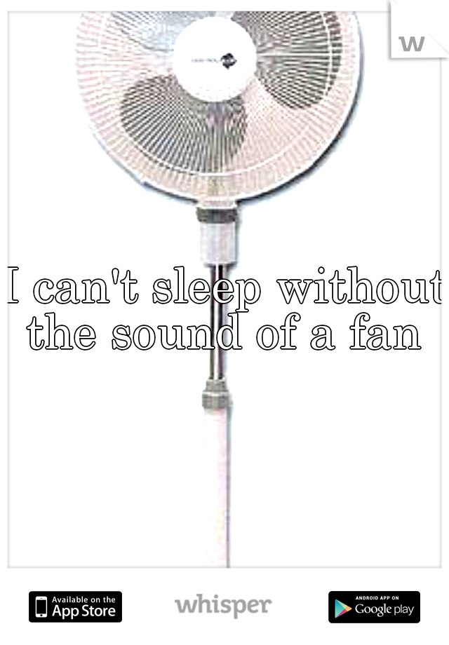 I can't sleep without the sound of a fan