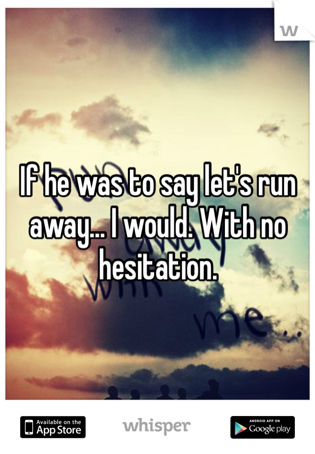 If he was to say let's run away... I would. With no hesitation.