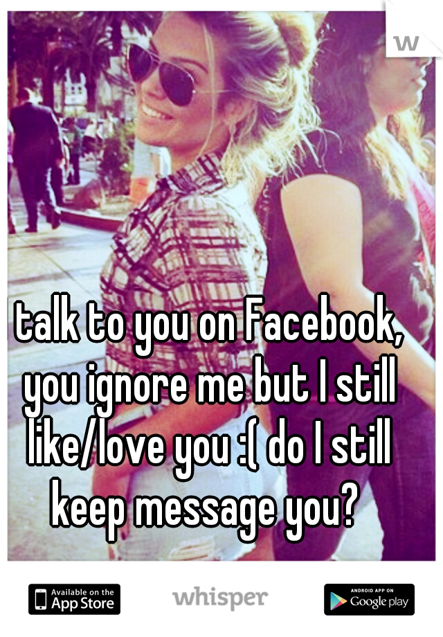 I talk to you on Facebook,  you ignore me but I still like/love you :( do I still keep message you?