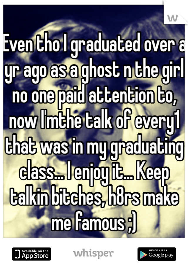 Even tho I graduated over a yr ago as a ghost n the girl no one paid attention to, now I'mthe talk of every1 that was in my graduating class... I enjoy it... Keep talkin bitches, h8rs make me famous ;)