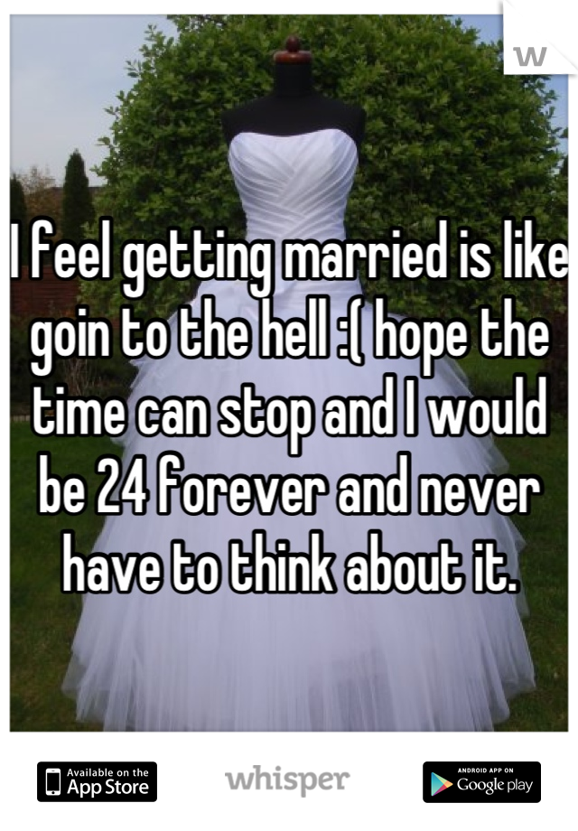 I feel getting married is like goin to the hell :( hope the time can stop and I would be 24 forever and never have to think about it.