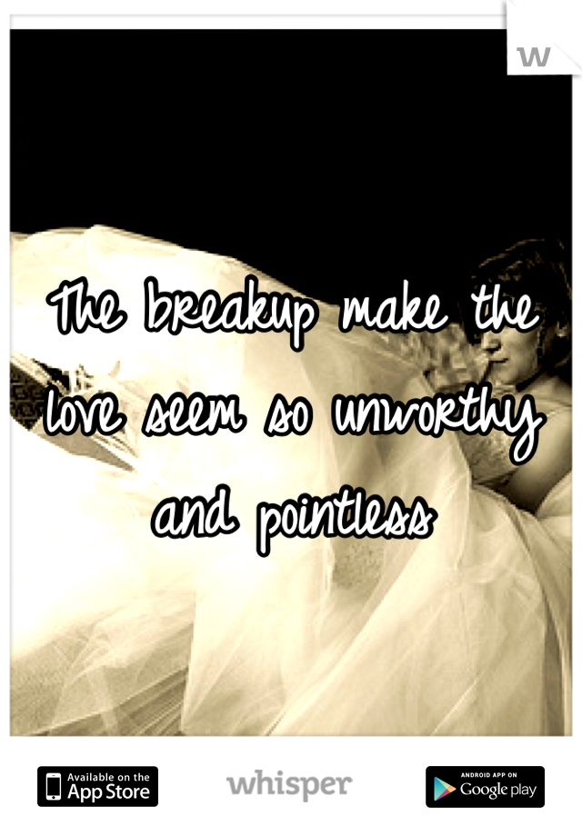 The breakup make the love seem so unworthy and pointless