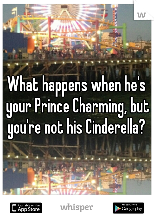 What happens when he's your Prince Charming, but you're not his Cinderella?