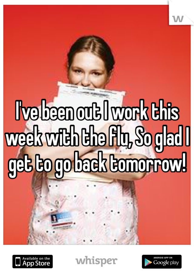 I've been out I work this week with the flu, So glad I get to go back tomorrow!