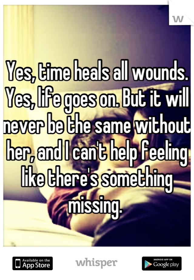 Yes, time heals all wounds. Yes, life goes on. But it will never be the same without her, and I can't help feeling like there's something missing.