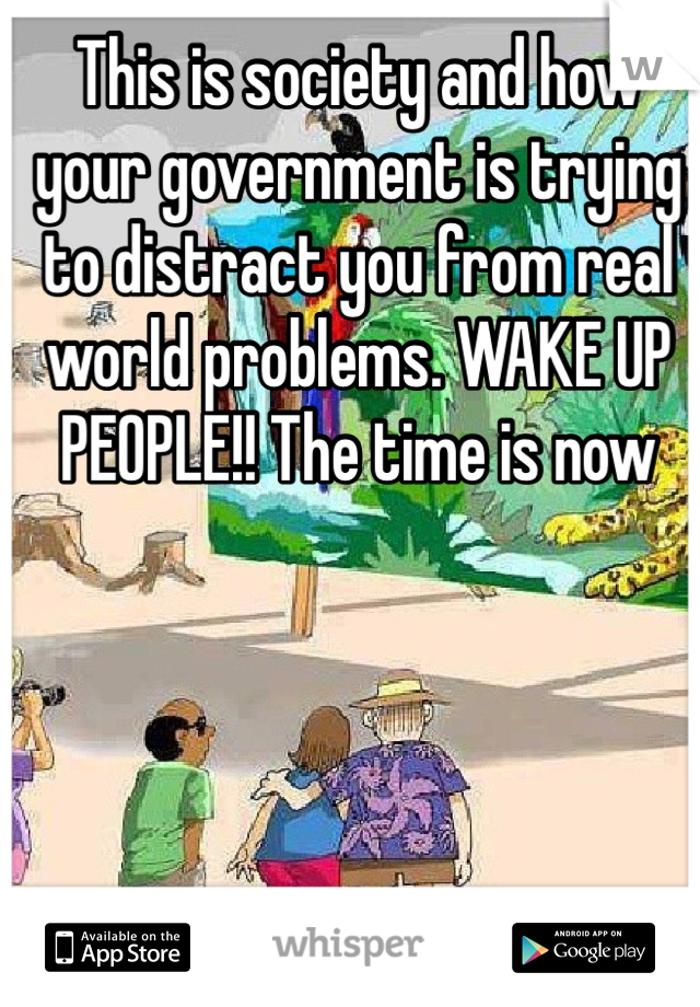 This is society and how your government is trying to distract you from real world problems. WAKE UP PEOPLE!! The time is now