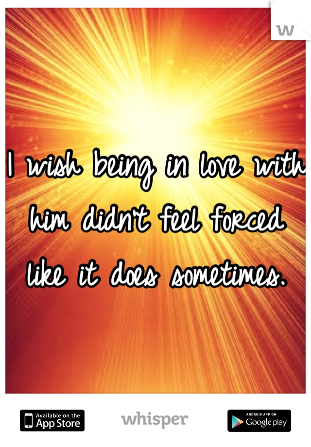 I wish being in love with him didn't feel forced like it does sometimes.