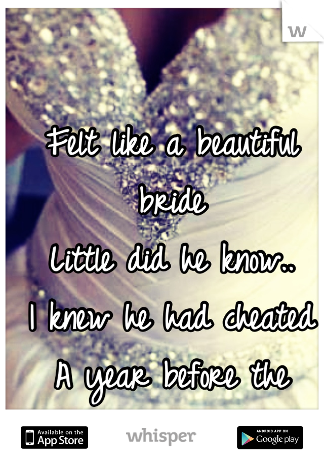 Felt like a beautiful bride Little did he know.. I knew he had cheated  A year before the Wedding