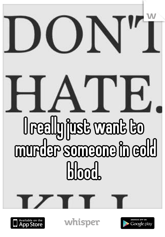 I really just want to murder someone in cold blood.