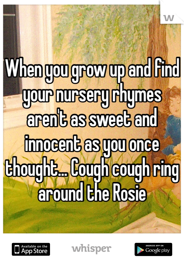 When you grow up and find your nursery rhymes aren't as sweet and innocent as you once thought... Cough cough ring around the Rosie