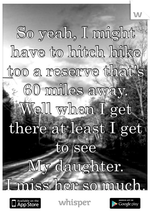 So yeah, I might have to hitch hike too a reserve that's 60 miles away. Well when I get there at least I get to see My daughter. I miss her so much.