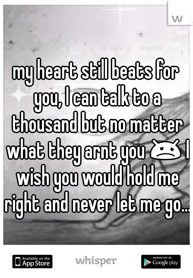 my heart still beats for you, I can talk to a thousand but no matter what they arnt you 😞 I wish you would hold me right and never let me go...