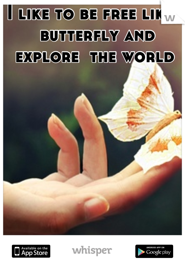 I like to be free like a butterfly and explore  the world