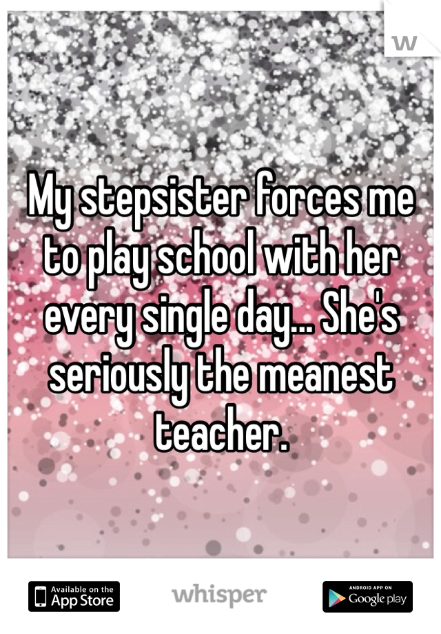 My stepsister forces me to play school with her every single day... She's seriously the meanest teacher.