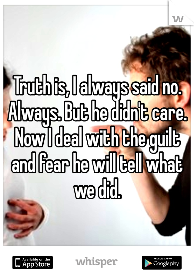 Truth is, I always said no. Always. But he didn't care. Now I deal with the guilt and fear he will tell what we did.
