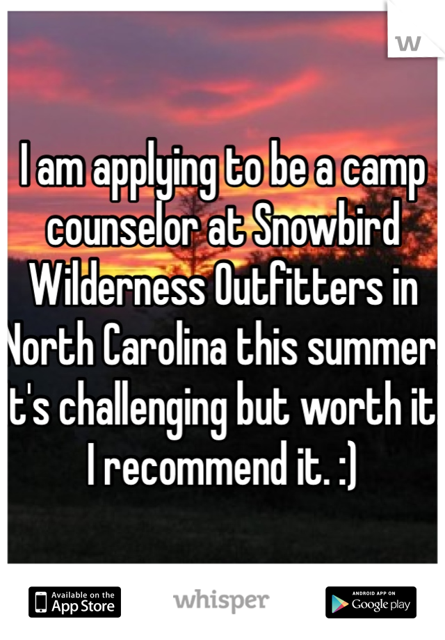 I am applying to be a camp counselor at Snowbird Wilderness Outfitters in North Carolina this summer. It's challenging but worth it! I recommend it. :)