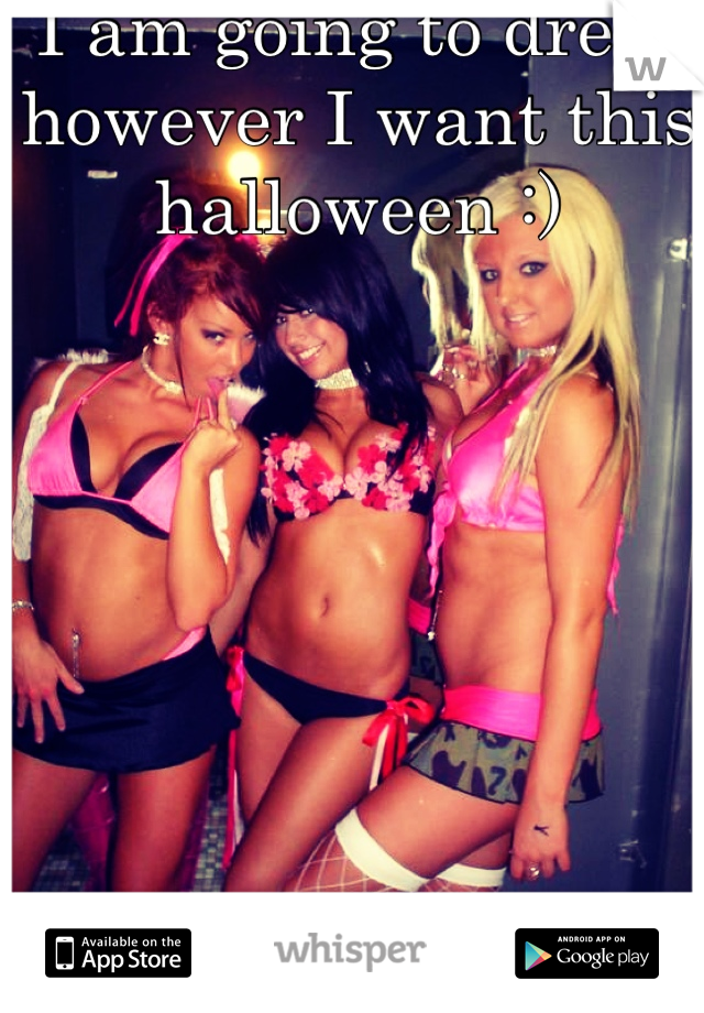 I am going to dress however I want this halloween :)