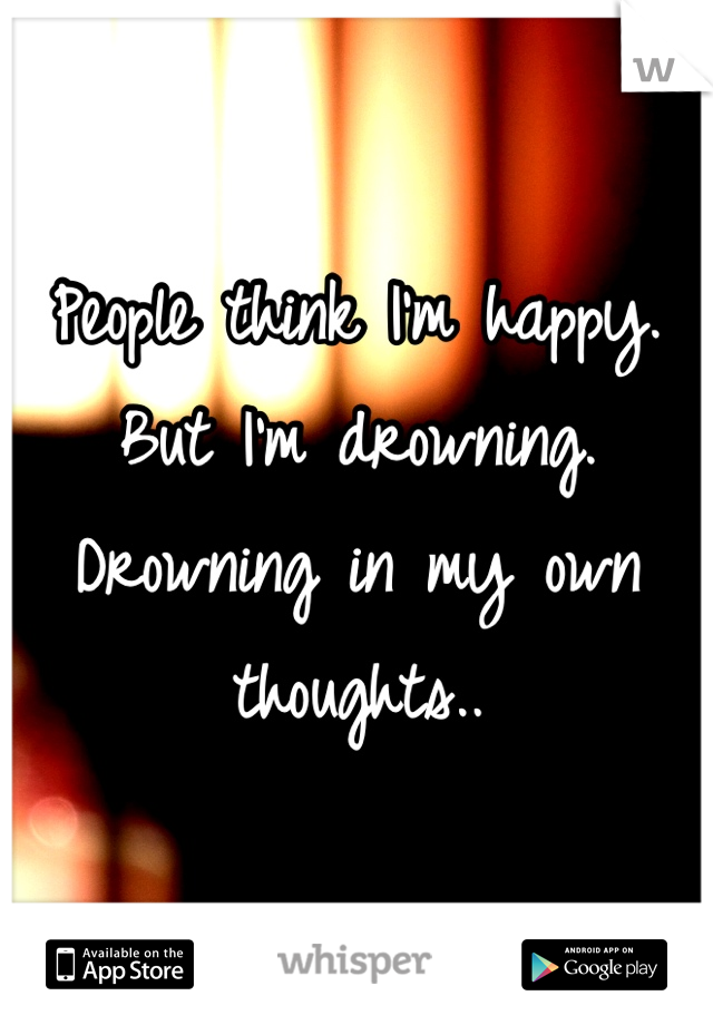 People think I'm happy. But I'm drowning. Drowning in my own thoughts..