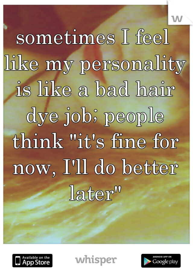 """sometimes I feel like my personality is like a bad hair dye job; people think """"it's fine for now, I'll do better later"""""""